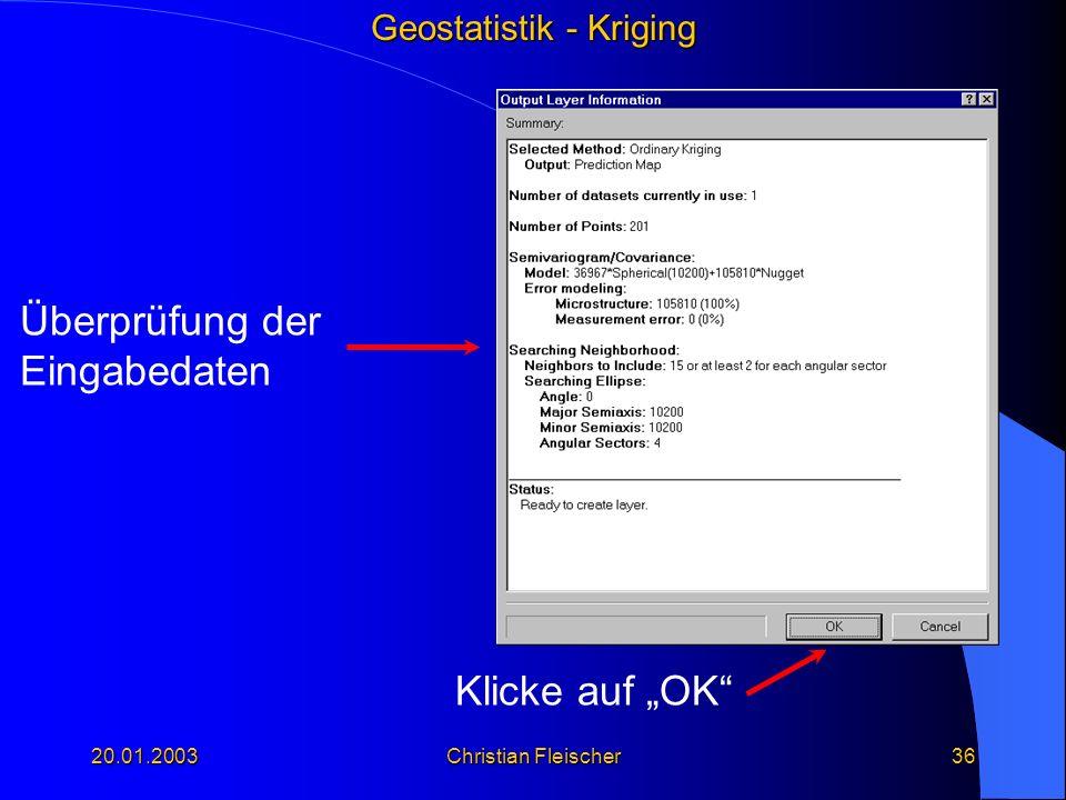 Geostatistik - Kriging 20.01.2003Christian Fleischer36 Klicke auf OK Überprüfung der Eingabedaten