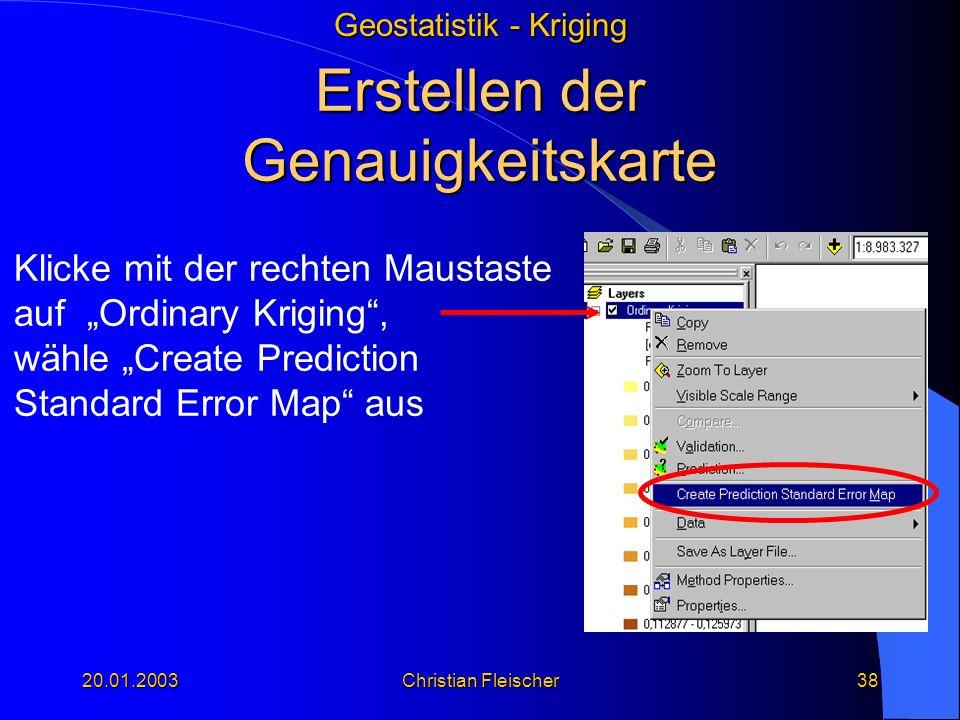 Geostatistik - Kriging 20.01.2003Christian Fleischer38 Erstellen der Genauigkeitskarte Klicke mit der rechten Maustaste auf Ordinary Kriging, wähle Cr