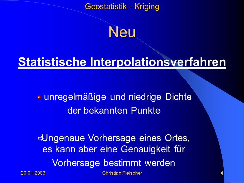 Geostatistik - Kriging 20.01.2003Christian Fleischer4 Neu Statistische Interpolationsverfahren unregelmäßige und niedrige Dichte der bekannten Punkte