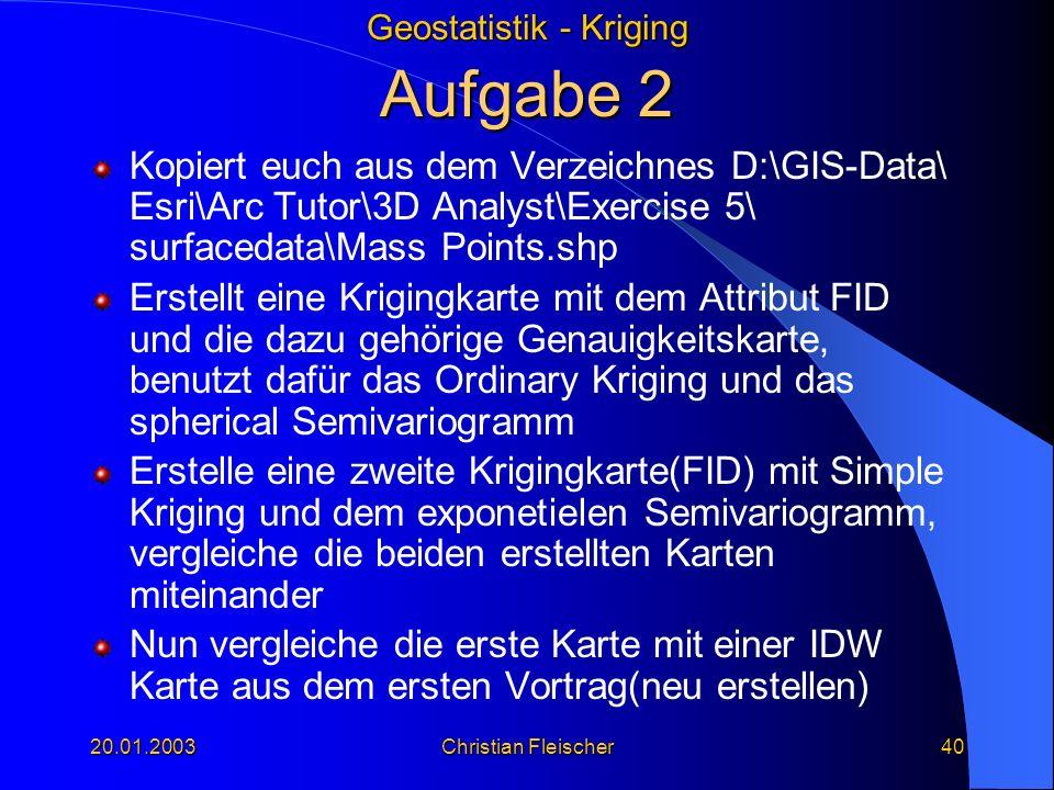 Geostatistik - Kriging 20.01.2003Christian Fleischer40 Aufgabe 2 Kopiert euch aus dem Verzeichnes D:\GIS-Data\ Esri\Arc Tutor\3D Analyst\Exercise 5\ s