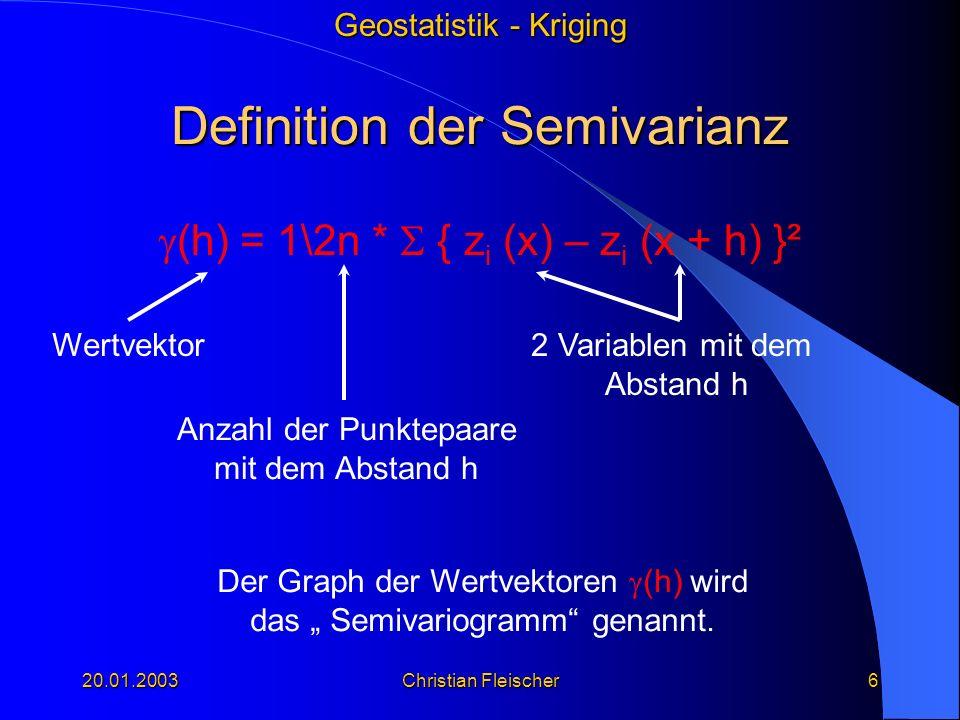 Geostatistik - Kriging 20.01.2003Christian Fleischer6 Definition der Semivarianz (h) = 1\2n * { z i (x) – z i (x + h) }² Wertvektor2 Variablen mit dem