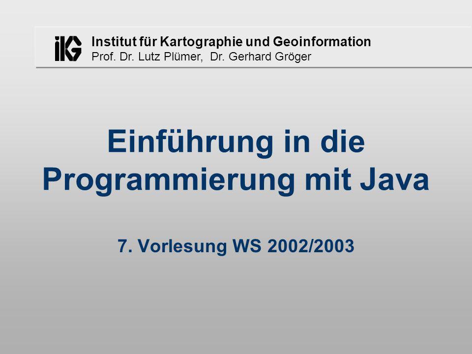 Institut für Kartographie und Geoinformation Prof. Dr. Lutz Plümer, Dr. Gerhard Gröger Einführung in die Programmierung mit Java 7. Vorlesung WS 2002/