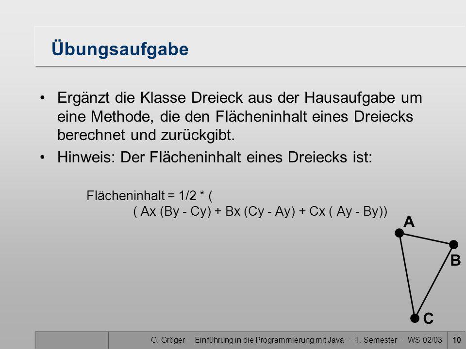 G. Gröger - Einführung in die Programmierung mit Java - 1. Semester - WS 02/0310 Übungsaufgabe Ergänzt die Klasse Dreieck aus der Hausaufgabe um eine