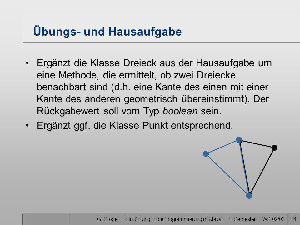 G. Gröger - Einführung in die Programmierung mit Java - 1. Semester - WS 02/0311 Übungs- und Hausaufgabe Ergänzt die Klasse Dreieck aus der Hausaufgab