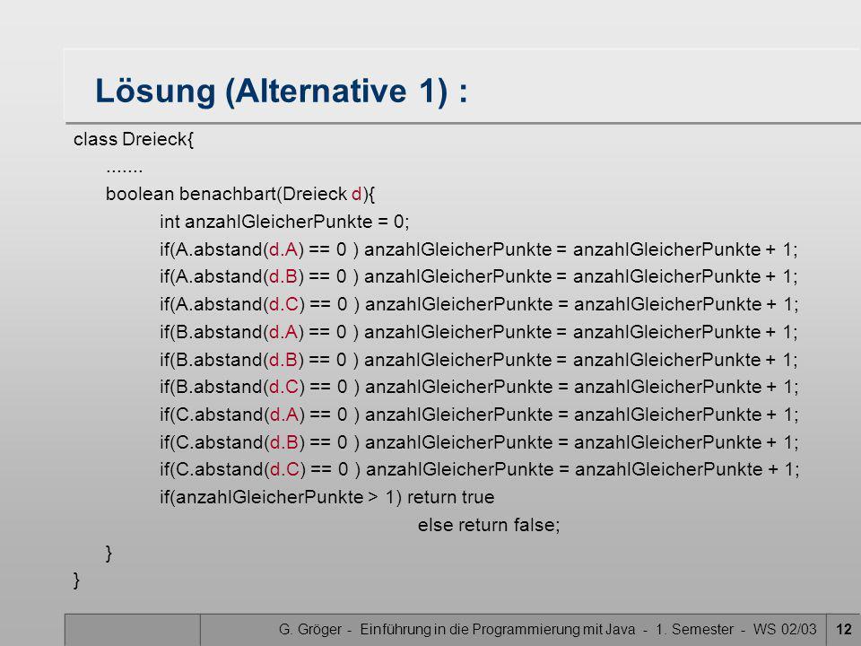 G. Gröger - Einführung in die Programmierung mit Java - 1. Semester - WS 02/0312 Lösung (Alternative 1) : class Dreieck{....... boolean benachbart(Dre