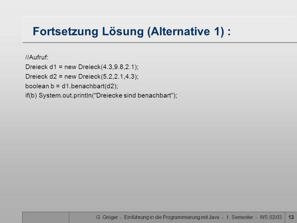 G. Gröger - Einführung in die Programmierung mit Java - 1. Semester - WS 02/0313 Fortsetzung Lösung (Alternative 1) : //Aufruf: Dreieck d1 = new Dreie