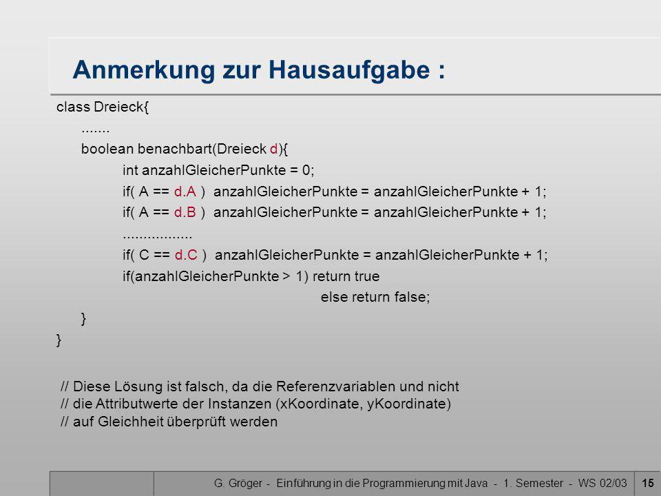 G. Gröger - Einführung in die Programmierung mit Java - 1. Semester - WS 02/0315 Anmerkung zur Hausaufgabe : class Dreieck{....... boolean benachbart(
