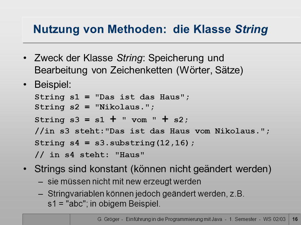 G. Gröger - Einführung in die Programmierung mit Java - 1. Semester - WS 02/0316 Nutzung von Methoden: die Klasse String Zweck der Klasse String: Spei