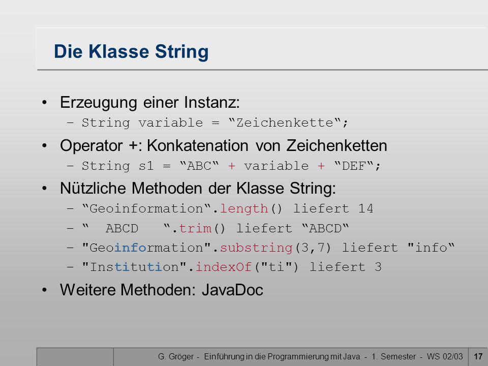 G. Gröger - Einführung in die Programmierung mit Java - 1. Semester - WS 02/0317 Die Klasse String Erzeugung einer Instanz: –String variable = Zeichen