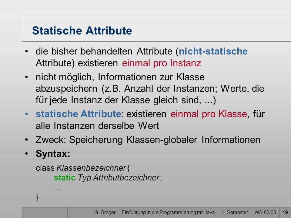G. Gröger - Einführung in die Programmierung mit Java - 1. Semester - WS 02/0319 Statische Attribute die bisher behandelten Attribute (nicht-statische
