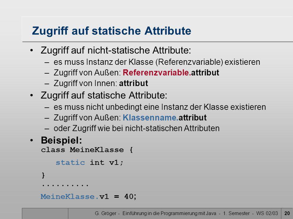 G. Gröger - Einführung in die Programmierung mit Java - 1. Semester - WS 02/0320 Zugriff auf statische Attribute Zugriff auf nicht-statische Attribute