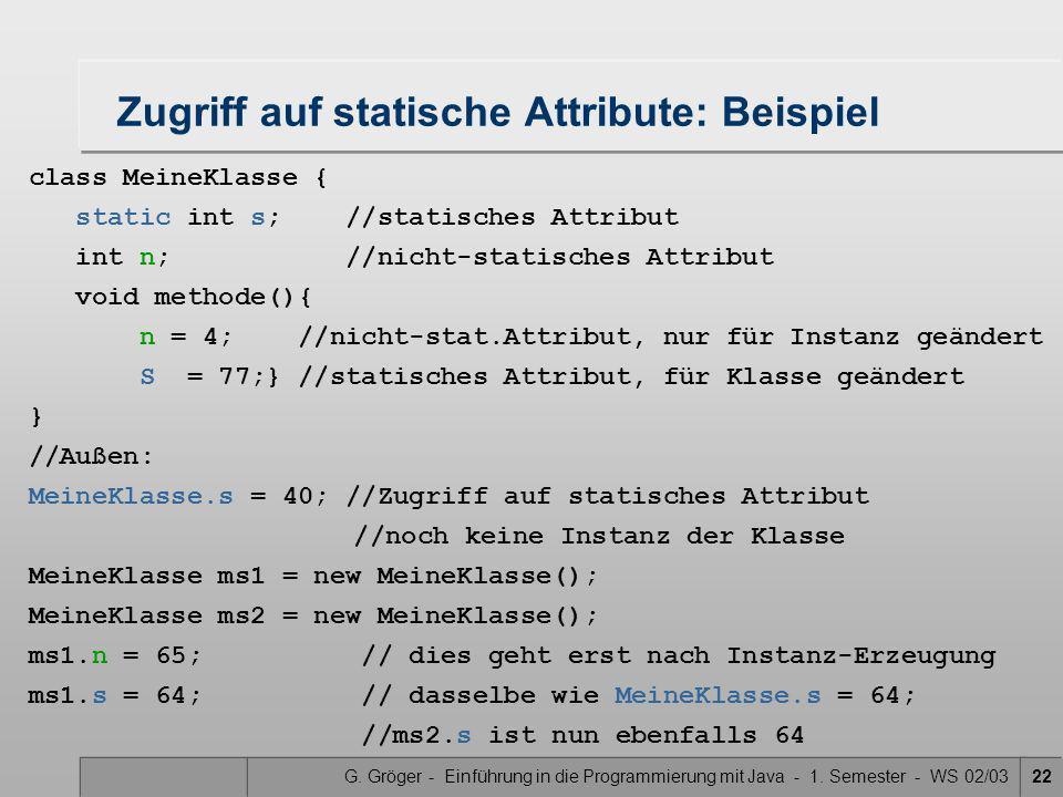 G. Gröger - Einführung in die Programmierung mit Java - 1. Semester - WS 02/0322 Zugriff auf statische Attribute: Beispiel class MeineKlasse { static