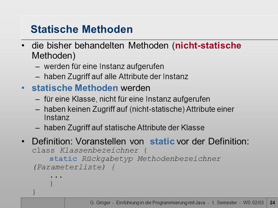 G. Gröger - Einführung in die Programmierung mit Java - 1. Semester - WS 02/0324 Statische Methoden die bisher behandelten Methoden (nicht-statische M