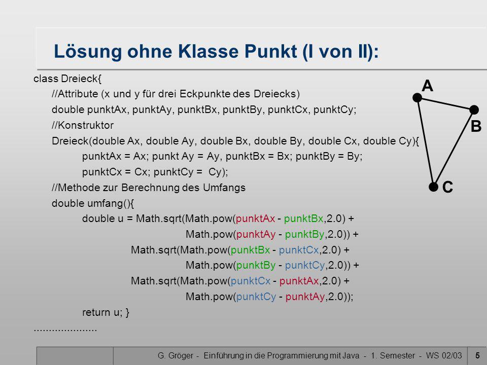 G. Gröger - Einführung in die Programmierung mit Java - 1. Semester - WS 02/035 Lösung ohne Klasse Punkt (I von II): class Dreieck{ //Attribute (x und