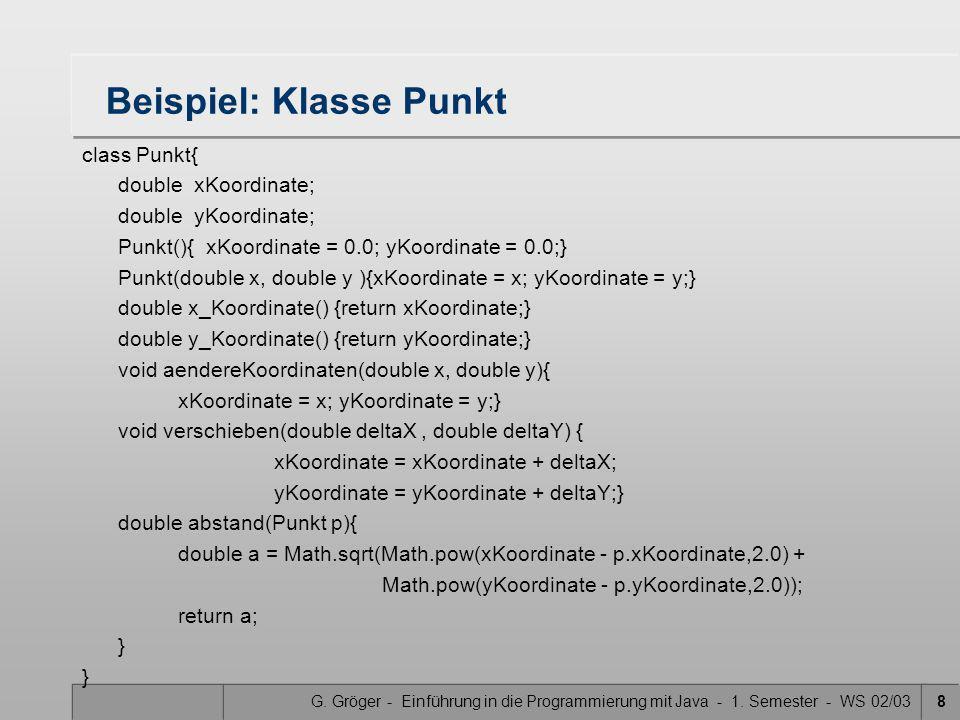 G. Gröger - Einführung in die Programmierung mit Java - 1. Semester - WS 02/038 Beispiel: Klasse Punkt class Punkt{ double xKoordinate; double yKoordi