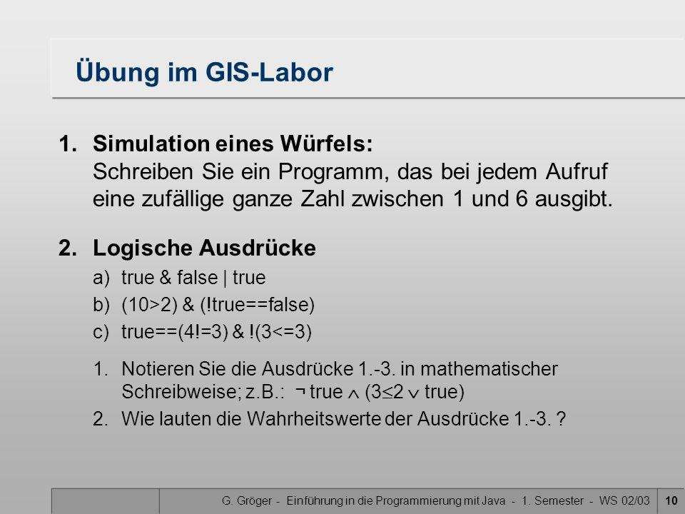 G. Gröger - Einführung in die Programmierung mit Java - 1. Semester - WS 02/0310 Übung im GIS-Labor 1.Simulation eines Würfels: Schreiben Sie ein Prog