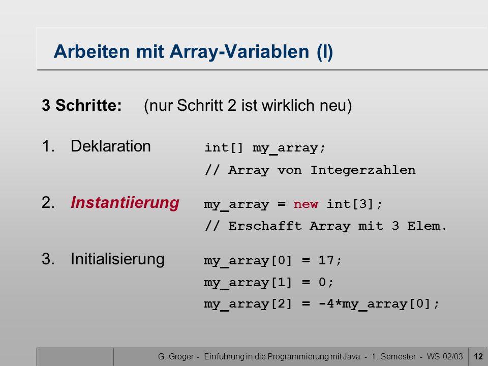 G. Gröger - Einführung in die Programmierung mit Java - 1. Semester - WS 02/0312 Arbeiten mit Array-Variablen (I) 3 Schritte: (nur Schritt 2 ist wirkl