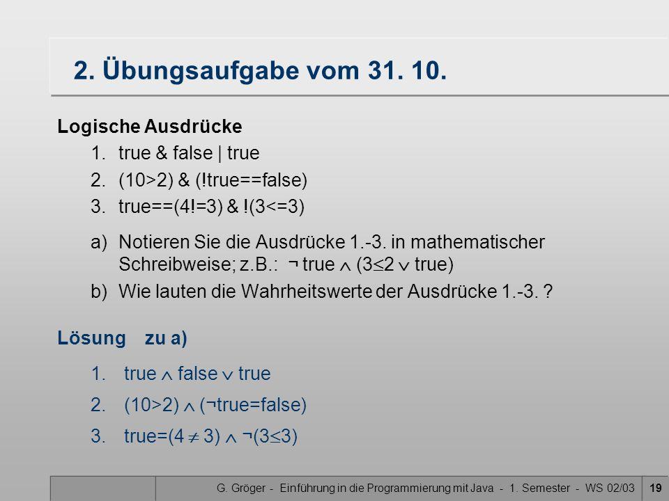 G. Gröger - Einführung in die Programmierung mit Java - 1. Semester - WS 02/0319 2. Übungsaufgabe vom 31. 10. Logische Ausdrücke 1.true & false   true
