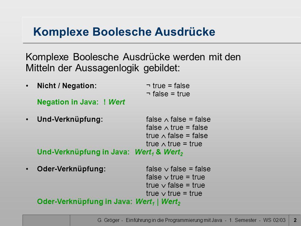 G. Gröger - Einführung in die Programmierung mit Java - 1. Semester - WS 02/032 Komplexe Boolesche Ausdrücke Komplexe Boolesche Ausdrücke werden mit d