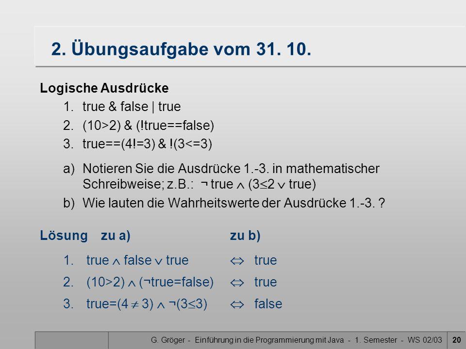 G. Gröger - Einführung in die Programmierung mit Java - 1. Semester - WS 02/0320 2. Übungsaufgabe vom 31. 10. Logische Ausdrücke 1.true & false   true