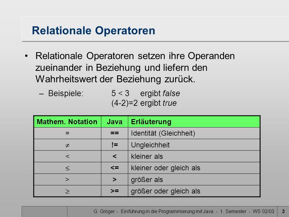 G. Gröger - Einführung in die Programmierung mit Java - 1. Semester - WS 02/033 Relationale Operatoren Relationale Operatoren setzen ihre Operanden zu