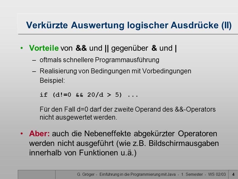 G. Gröger - Einführung in die Programmierung mit Java - 1. Semester - WS 02/034 Verkürzte Auswertung logischer Ausdrücke (II) Vorteile von && und    g