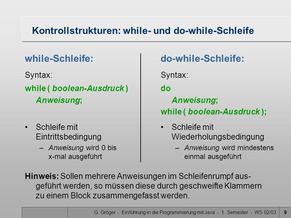 G. Gröger - Einführung in die Programmierung mit Java - 1. Semester - WS 02/039 Kontrollstrukturen: while- und do-while-Schleife while-Schleife: Synta