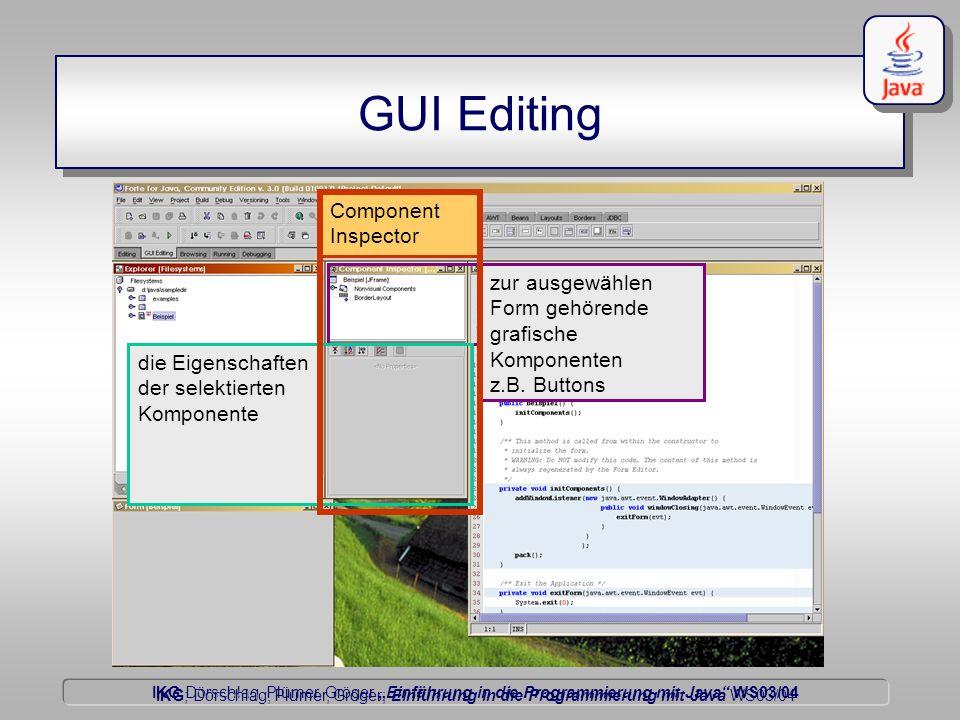 IKG Dörschlag, Plümer, Gröger Einführung in die Programmierung mit Java WS03/04 Dörschlag IKG; Dörschlag, Plümer, Gröger; Einführung in die Programmierung mit Java WS03/04 GUI Editing Component Inspector zur ausgewählen Form gehörende grafische Komponenten z.B.