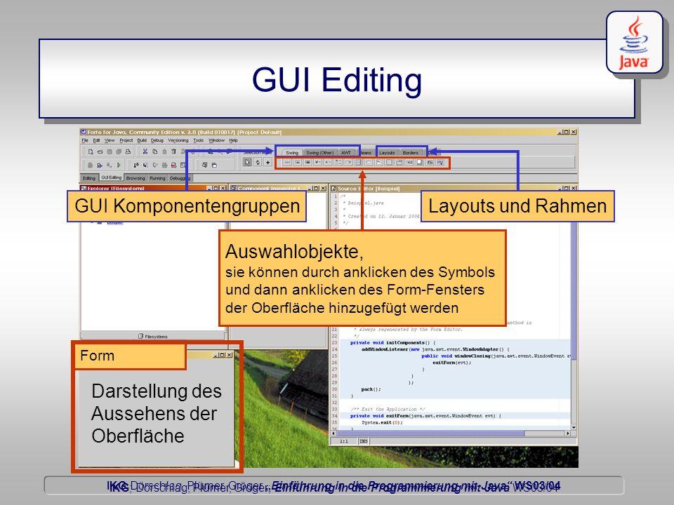 IKG Dörschlag, Plümer, Gröger Einführung in die Programmierung mit Java WS03/04 Dörschlag IKG; Dörschlag, Plümer, Gröger; Einführung in die Programmierung mit Java WS03/04 GUI Editing Form Darstellung des Aussehens der Oberfläche GUI KomponentengruppenLayouts und Rahmen Auswahlobjekte, sie können durch anklicken des Symbols und dann anklicken des Form-Fensters der Oberfläche hinzugefügt werden