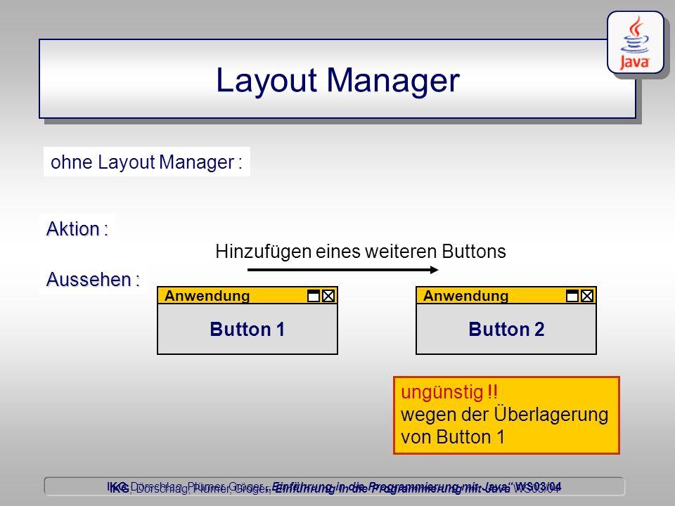 IKG Dörschlag, Plümer, Gröger Einführung in die Programmierung mit Java WS03/04 Dörschlag IKG; Dörschlag, Plümer, Gröger; Einführung in die Programmierung mit Java WS03/04 Layout Manager Button 2 ohne Layout Manager : Anwendung Aussehen : Anwendung Hinzufügen eines weiteren Buttons Aktion : Button 1 ungünstig !.