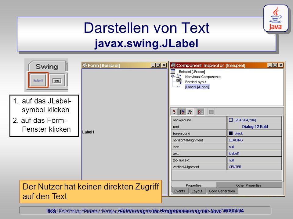 IKG Dörschlag, Plümer, Gröger Einführung in die Programmierung mit Java WS03/04 Dörschlag IKG; Dörschlag, Plümer, Gröger; Einführung in die Programmierung mit Java WS03/04 Darstellen von Text javax.swing.JLabel Der Nutzer hat keinen direkten Zugriff auf den Text 1.auf das JLabel- symbol klicken 2.