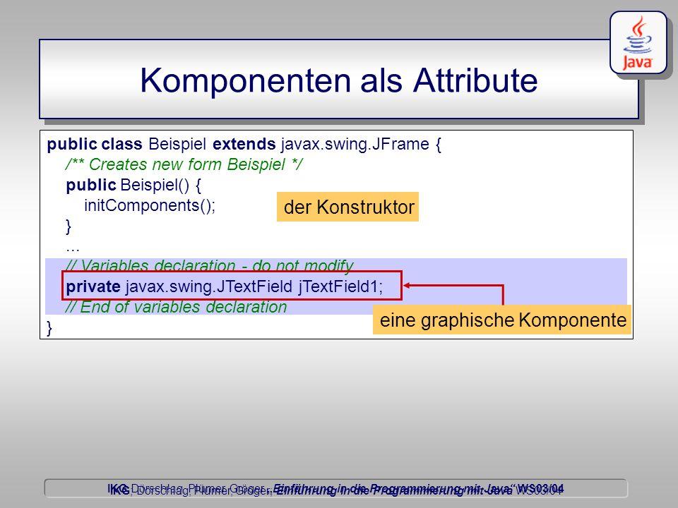 IKG Dörschlag, Plümer, Gröger Einführung in die Programmierung mit Java WS03/04 Dörschlag IKG; Dörschlag, Plümer, Gröger; Einführung in die Programmierung mit Java WS03/04 Komponenten als Attribute public class Beispiel extends javax.swing.JFrame { /** Creates new form Beispiel */ public Beispiel() { initComponents(); }...