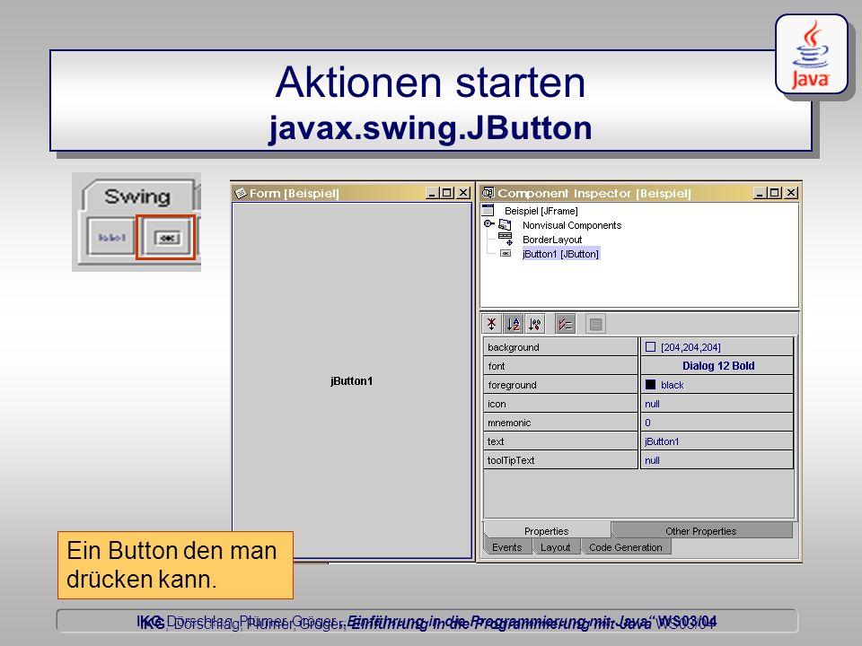 IKG Dörschlag, Plümer, Gröger Einführung in die Programmierung mit Java WS03/04 Dörschlag IKG; Dörschlag, Plümer, Gröger; Einführung in die Programmierung mit Java WS03/04 Aktionen starten javax.swing.JButton Ein Button den man drücken kann.