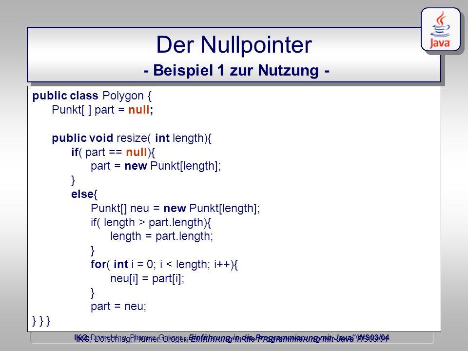 IKG Dörschlag, Plümer, Gröger Einführung in die Programmierung mit Java WS03/04 Dörschlag IKG; Dörschlag, Plümer, Gröger; Einführung in die Programmierung mit Java WS03/04 Der Nullpointer - Beispiel 1 zur Nutzung - public class Polygon { Punkt[ ] part = null; public void resize( int length){ if( part == null){ part = new Punkt[length]; } else{ Punkt[] neu = new Punkt[length]; if( length > part.length){ length = part.length; } for( int i = 0; i < length; i++){ neu[i] = part[i]; } part = neu; } } }
