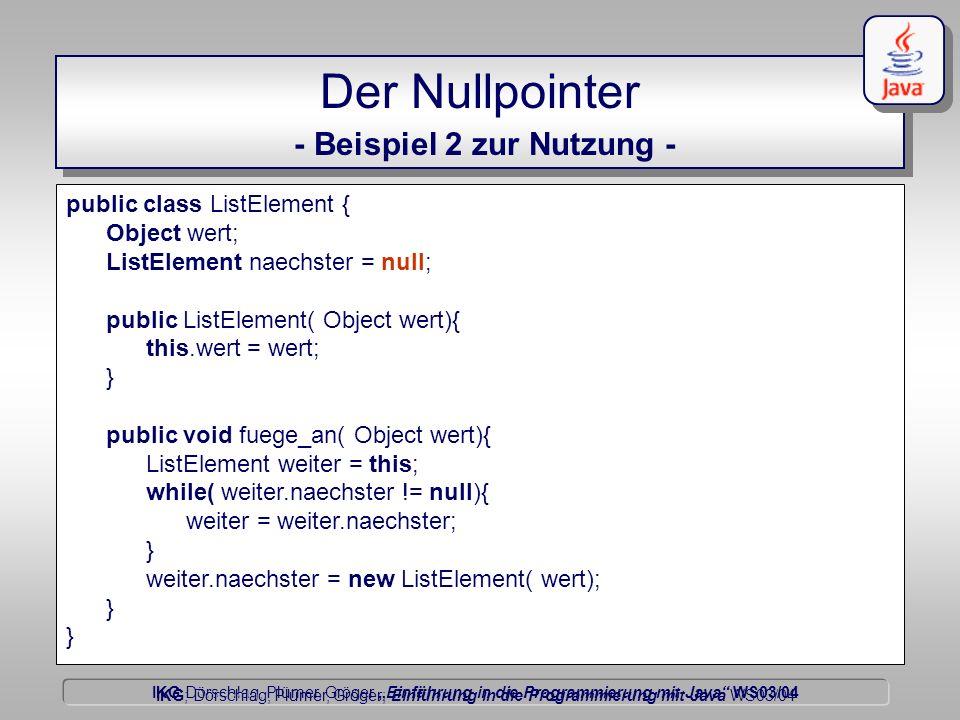 IKG Dörschlag, Plümer, Gröger Einführung in die Programmierung mit Java WS03/04 Dörschlag IKG; Dörschlag, Plümer, Gröger; Einführung in die Programmierung mit Java WS03/04 Der Nullpointer - Beispiel 2 zur Nutzung - public class ListElement {...