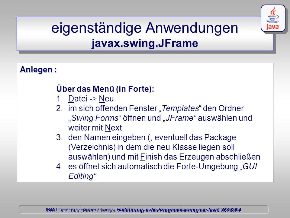 IKG Dörschlag, Plümer, Gröger Einführung in die Programmierung mit Java WS03/04 Dörschlag IKG; Dörschlag, Plümer, Gröger; Einführung in die Programmierung mit Java WS03/04 eigenständige Anwendungen javax.swing.JFrame Anlegen : Über das Menü (in Forte): 1.Datei -> Neu 2.im sich öffenden Fenster Templates den OrdnerSwing Forms öffnen und JFrame auswählen und weiter mit Next 3.den Namen eingeben (, eventuell das Package (Verzeichnis) in dem die neu Klasse liegen soll auswählen) und mit Finish das Erzeugen abschließen 4.es öffnet sich automatisch die Forte-Umgebung GUI Editing