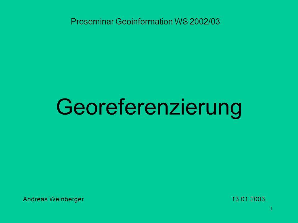 1 Georeferenzierung Proseminar Geoinformation WS 2002/03 Andreas Weinberger 13.01.2003