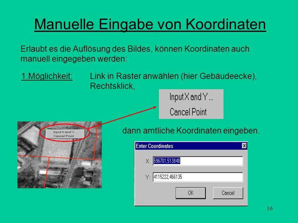 16 Manuelle Eingabe von Koordinaten Erlaubt es die Auflösung des Bildes, können Koordinaten auch manuell eingegeben werden: 1.Möglichkeit:Link in Rast