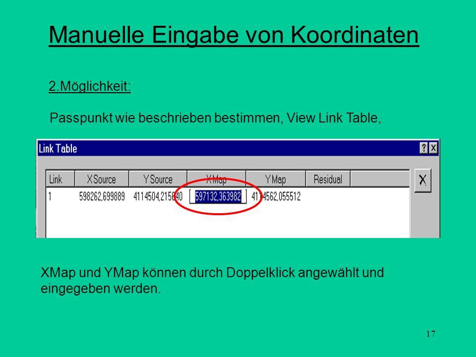 17 Manuelle Eingabe von Koordinaten 2.Möglichkeit: Passpunkt wie beschrieben bestimmen, View Link Table, XMap und YMap können durch Doppelklick angewä