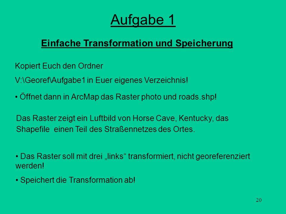 20 Aufgabe 1 Das Raster soll mit drei links transformiert, nicht georeferenziert werden! Speichert die Transformation ab! Kopiert Euch den Ordner V:\G