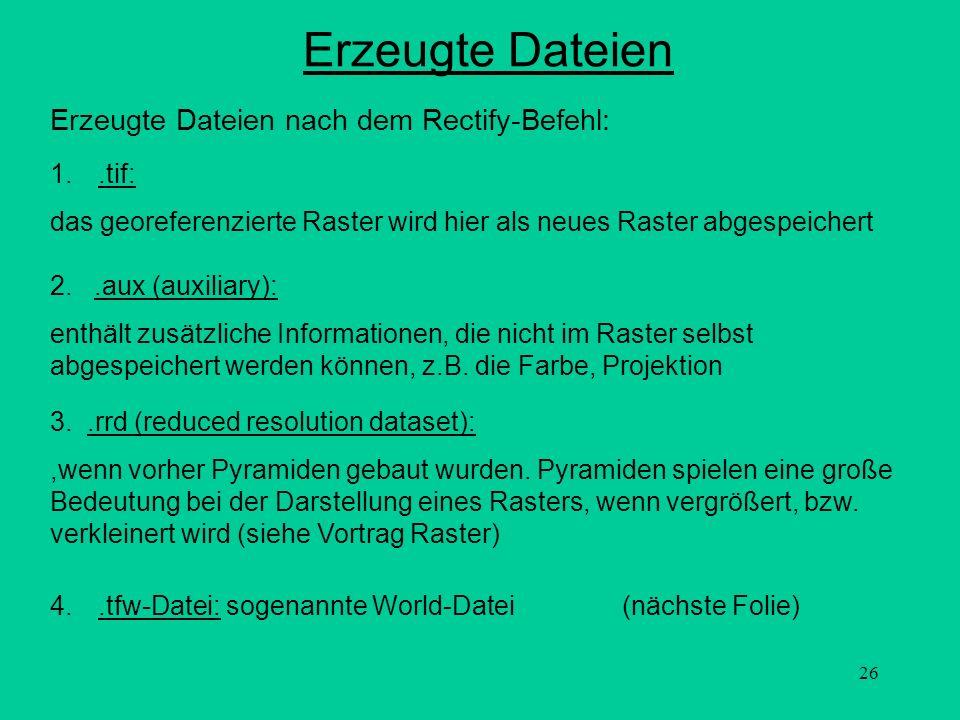 26 Erzeugte Dateien Erzeugte Dateien nach dem Rectify-Befehl: 2..aux (auxiliary): enthält zusätzliche Informationen, die nicht im Raster selbst abgesp