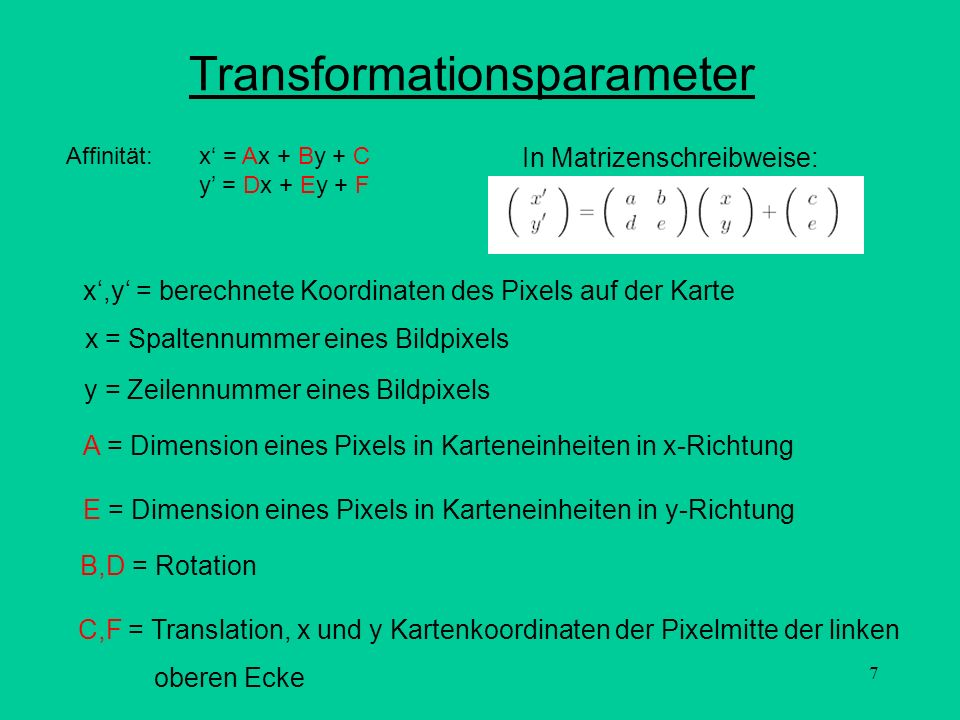 7 Transformationsparameter Affinität: x = Ax + By + C y = Dx + Ey + F x,y = berechnete Koordinaten des Pixels auf der Karte x = Spaltennummer eines Bi