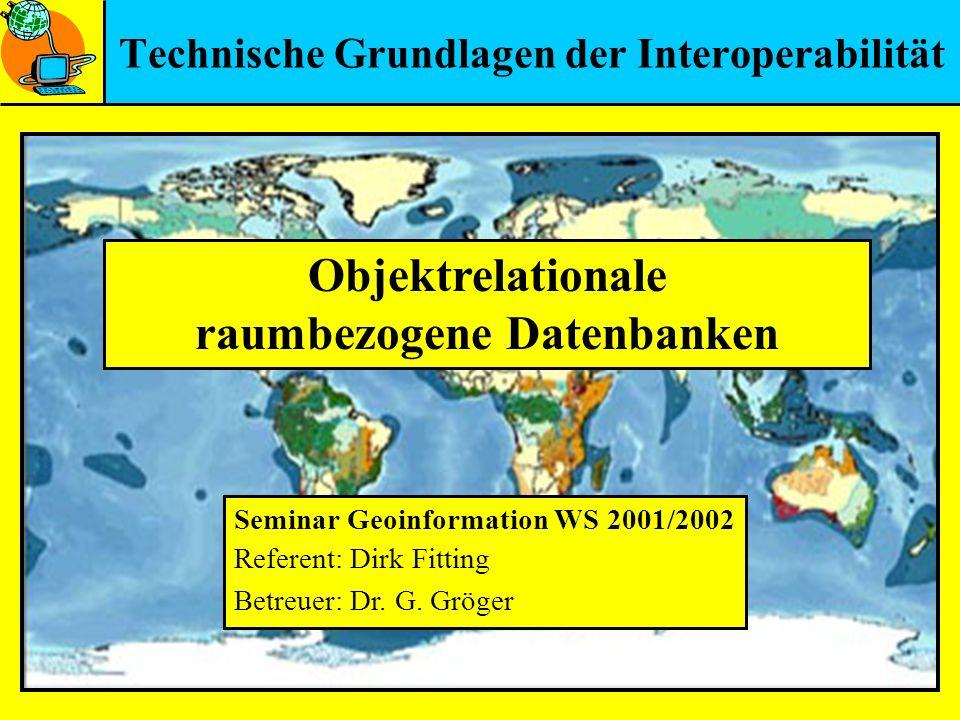 Technische Grundlagen der Interoperabilität Objektrelationale raumbezogene Datenbanken Seminar Geoinformation WS 2001/2002 Referent: Dirk Fitting Betr