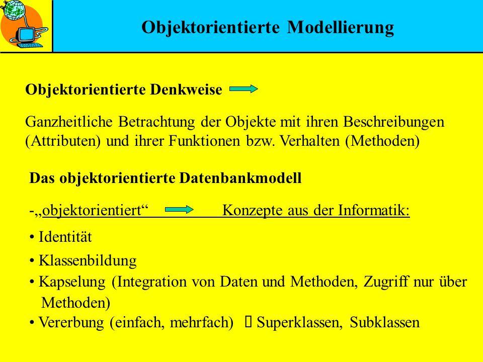 Objektorientierte Modellierung Ganzheitliche Betrachtung der Objekte mit ihren Beschreibungen (Attributen) und ihrer Funktionen bzw. Verhalten (Method