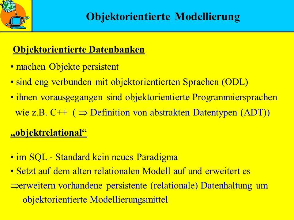 Objektorientierte Modellierung Objektorientierte Datenbanken objektrelational im SQL - Standard kein neues Paradigma Setzt auf dem alten relationalen