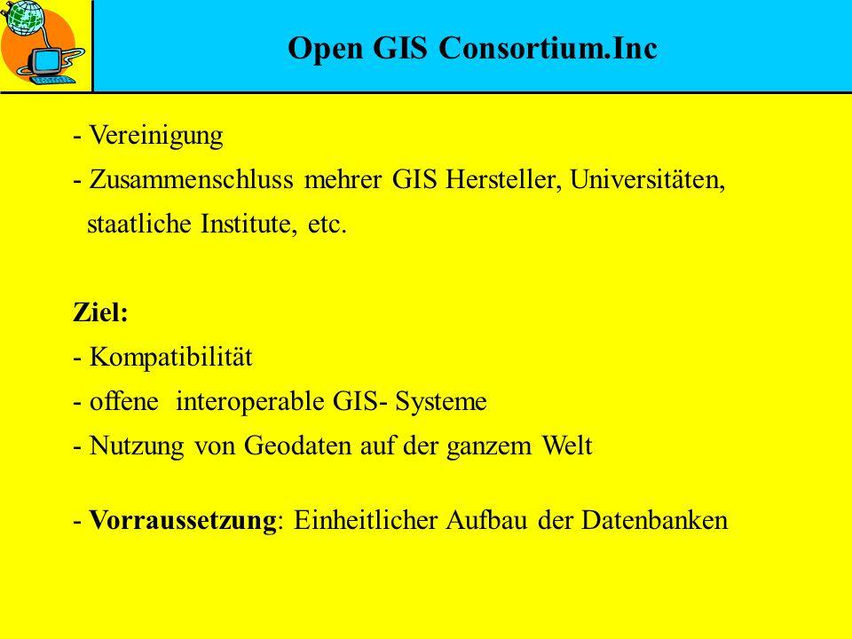 Open GIS Consortium.Inc - Vereinigung - Zusammenschluss mehrer GIS Hersteller, Universitäten, staatliche Institute, etc. Ziel: - Kompatibilität - offe