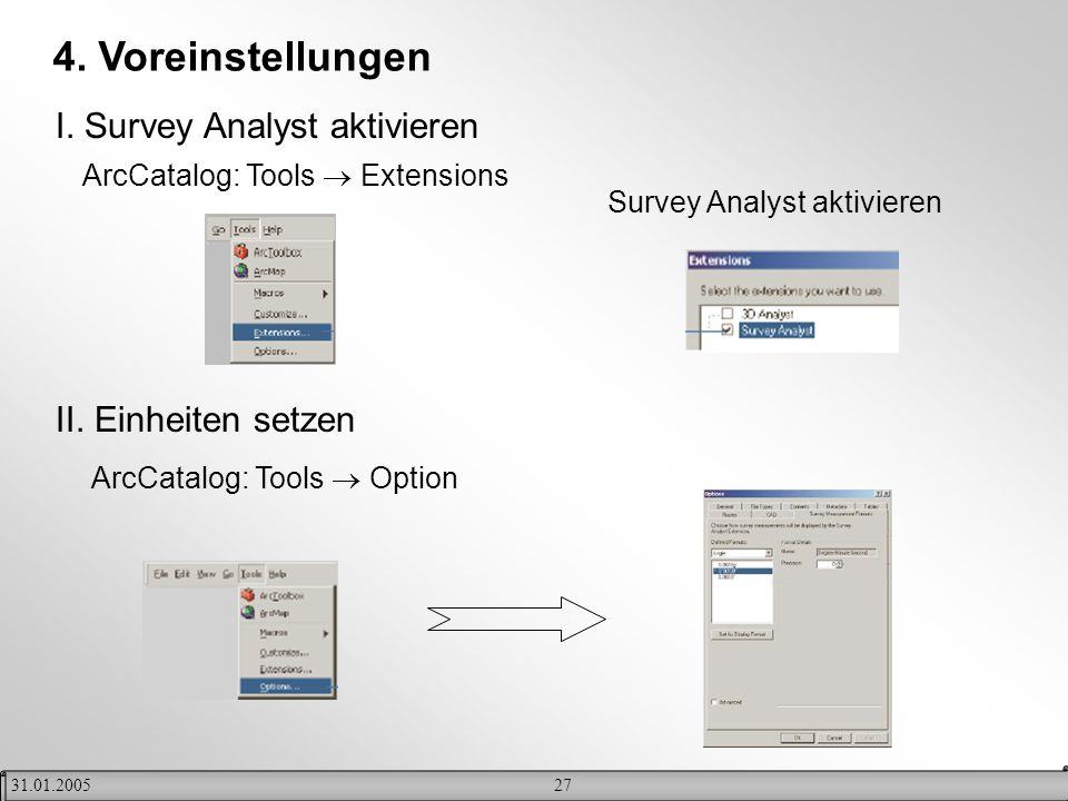 2731.01.2005 4. Voreinstellungen I. Survey Analyst aktivieren ArcCatalog: Tools Extensions Survey Analyst aktivieren II. Einheiten setzen ArcCatalog: