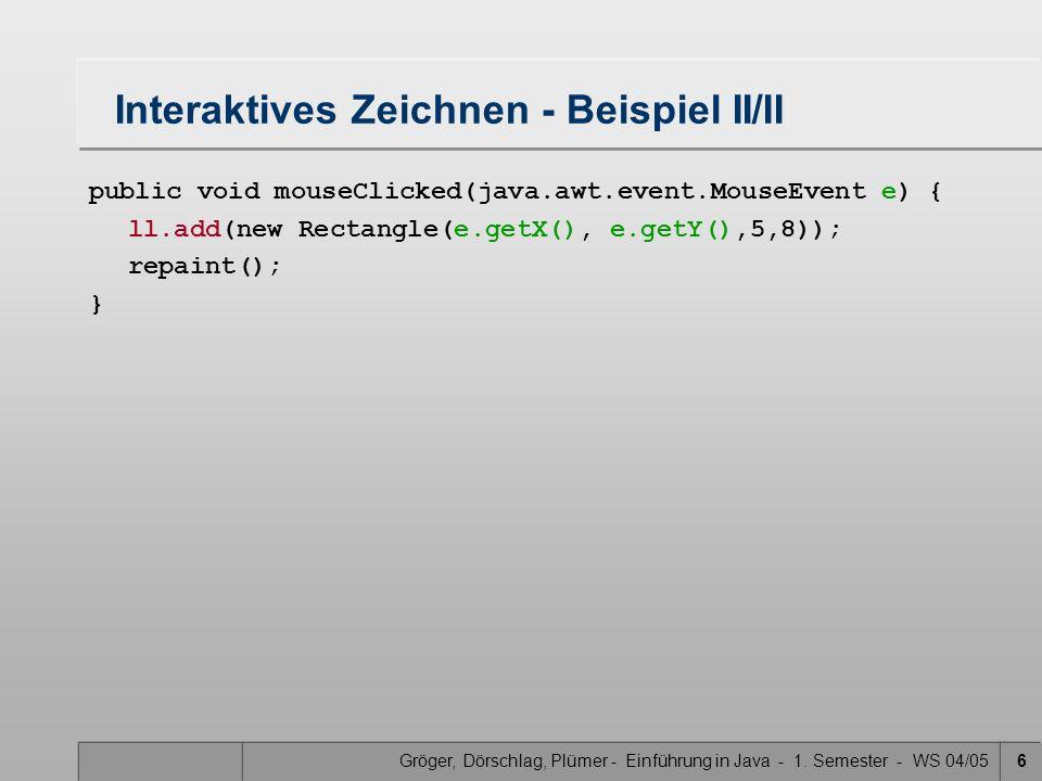 Gröger, Dörschlag, Plümer - Einführung in Java - 1. Semester - WS 04/056 Interaktives Zeichnen - Beispiel II/II public void mouseClicked(java.awt.even