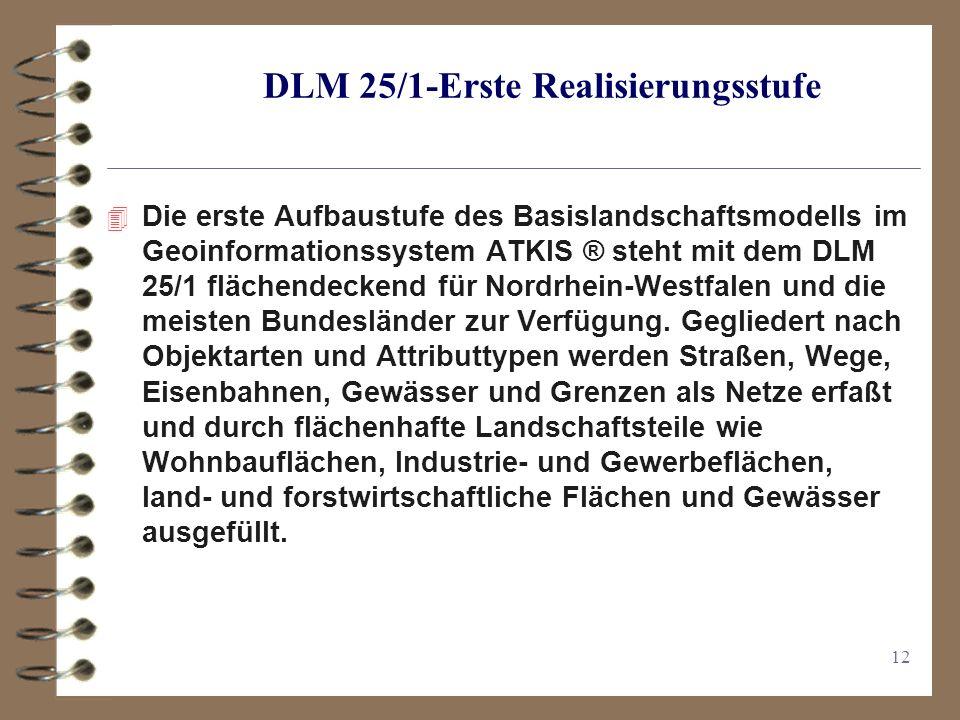 12 DLM 25/1-Erste Realisierungsstufe 4 Die erste Aufbaustufe des Basislandschaftsmodells im Geoinformationssystem ATKIS ® steht mit dem DLM 25/1 flächendeckend für Nordrhein-Westfalen und die meisten Bundesländer zur Verfügung.