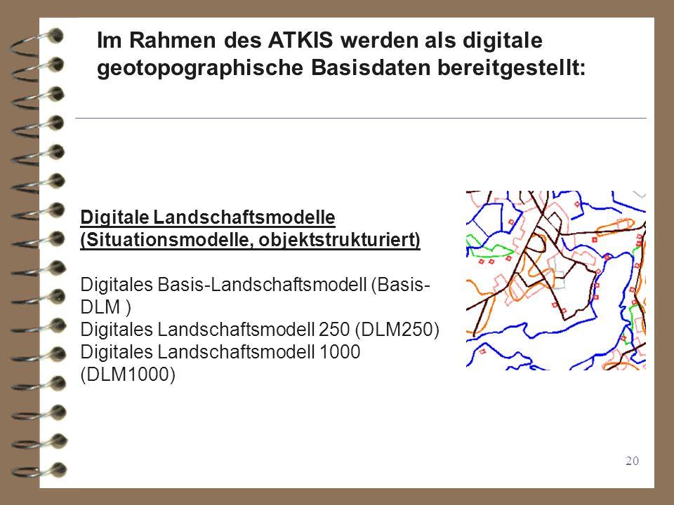 20 Digitale Landschaftsmodelle (Situationsmodelle, objektstrukturiert) Digitales Basis-Landschaftsmodell (Basis- DLM ) Digitales Landschaftsmodell 250 (DLM250) Digitales Landschaftsmodell 1000 (DLM1000) Im Rahmen des ATKIS werden als digitale geotopographische Basisdaten bereitgestellt: